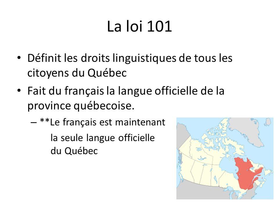 La loi 101 Définit les droits linguistiques de tous les citoyens du Québec. Fait du français la langue officielle de la province québecoise.