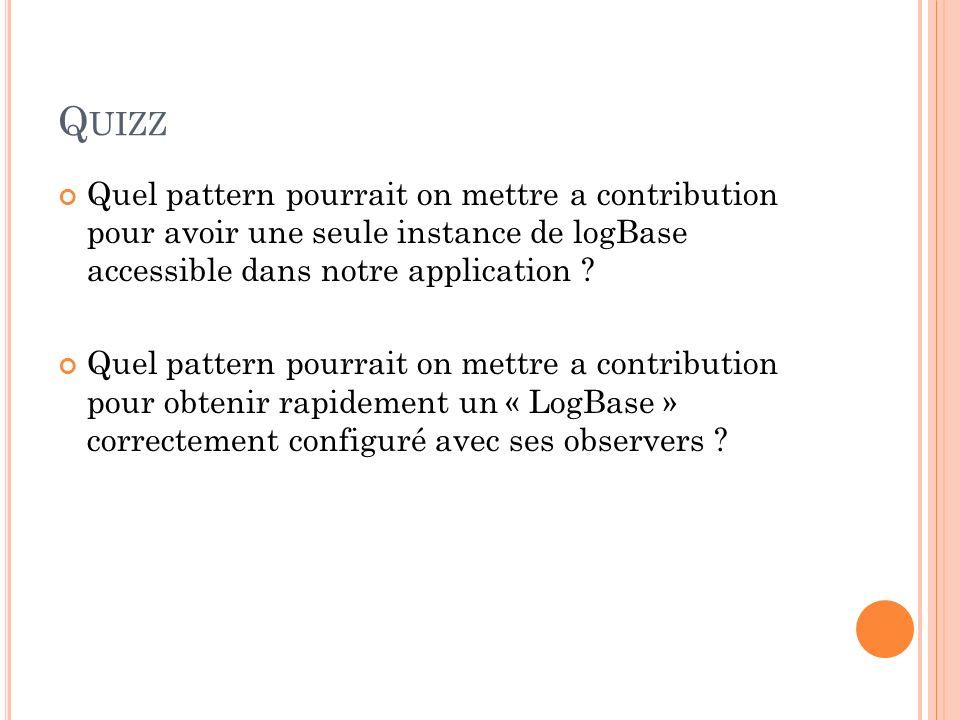 Quizz Quel pattern pourrait on mettre a contribution pour avoir une seule instance de logBase accessible dans notre application
