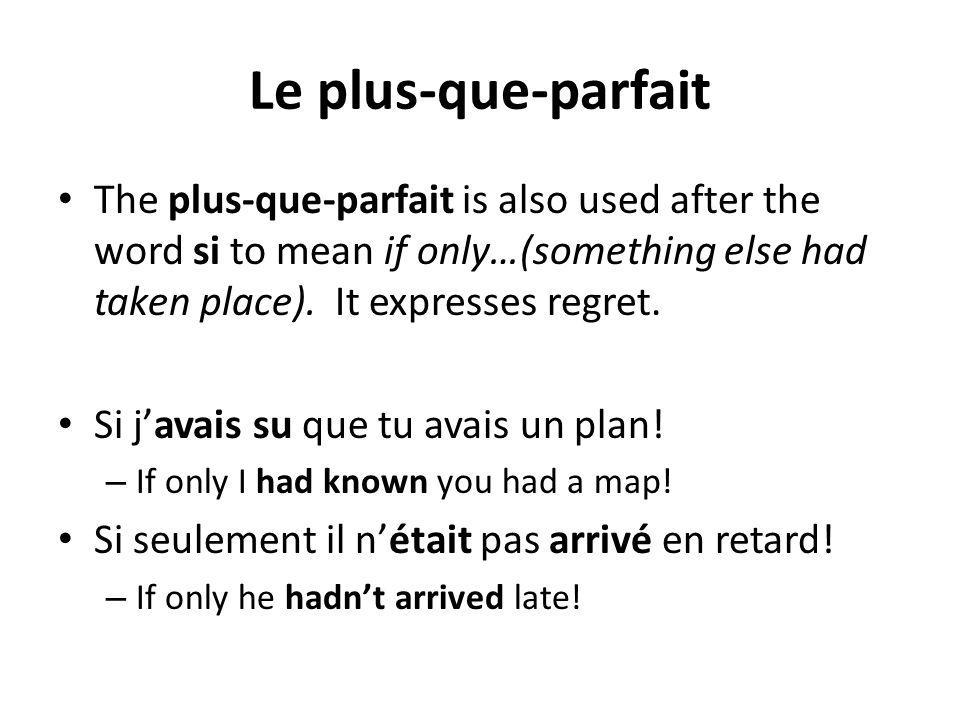 Le plus-que-parfait The plus-que-parfait is also used after the word si to mean if only…(something else had taken place). It expresses regret.