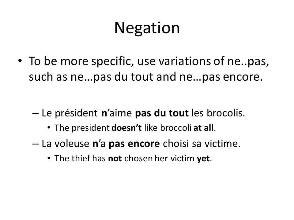 Negation To be more specific, use variations of ne..pas, such as ne…pas du tout and ne…pas encore. Le président n'aime pas du tout les brocolis.