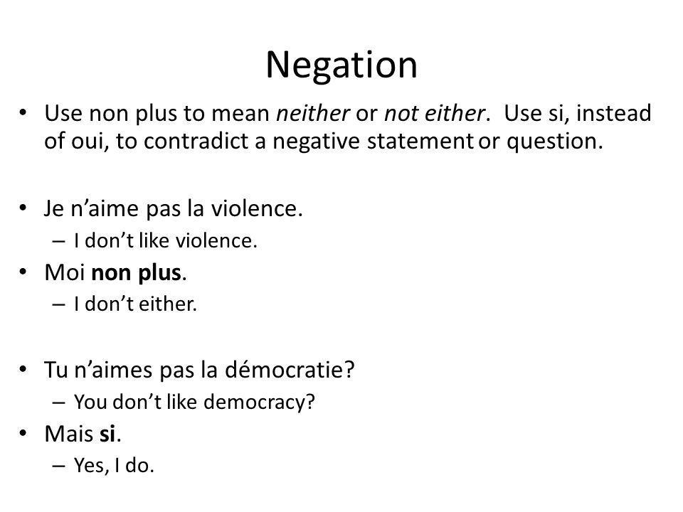 Negation Use non plus to mean neither or not either. Use si, instead of oui, to contradict a negative statement or question.