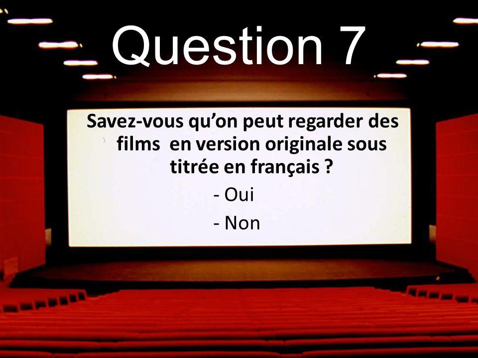 Question 7 Savez-vous qu'on peut regarder des films en version originale sous titrée en français .