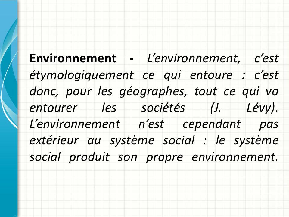 Environnement - L'environnement, c'est étymologiquement ce qui entoure : c'est donc, pour les géographes, tout ce qui va entourer les sociétés (J.