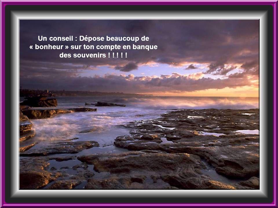 Un conseil : Dépose beaucoup de « bonheur » sur ton compte en banque des souvenirs ! ! ! ! !