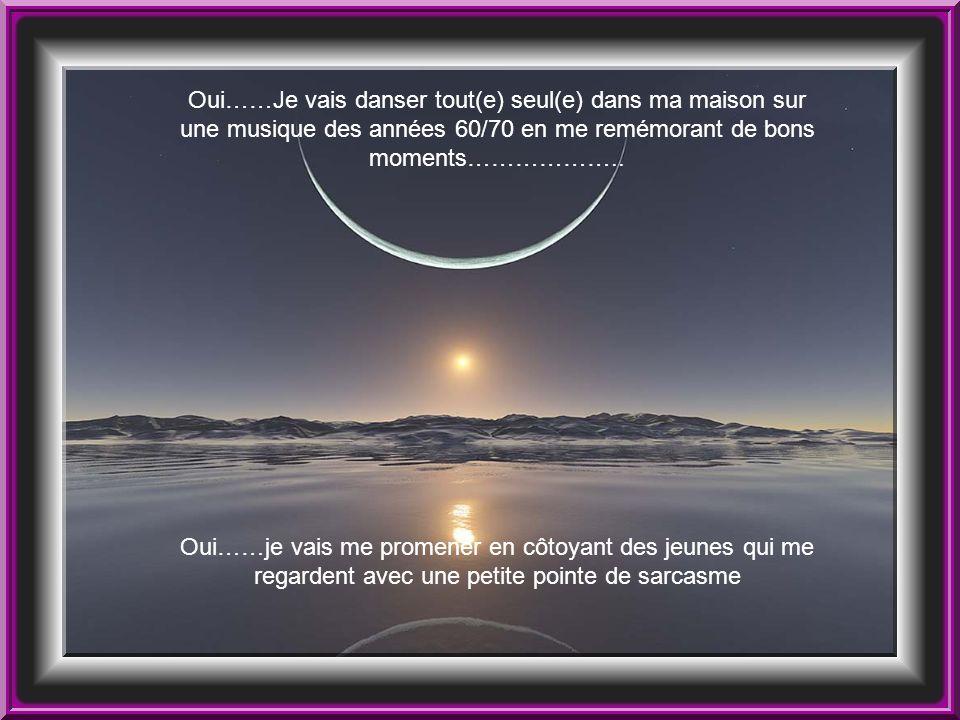 Oui……Je vais danser tout(e) seul(e) dans ma maison sur une musique des années 60/70 en me remémorant de bons moments………………..