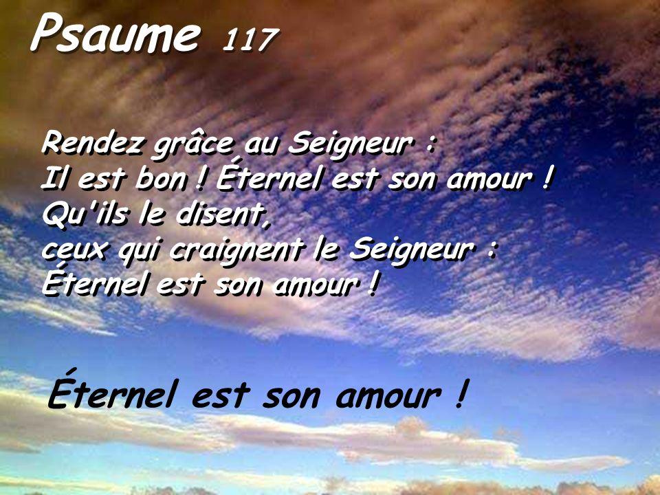 Psaume 117 Rendez grâce au Seigneur : Il est bon ! Éternel est son amour ! Qu ils le disent, ceux qui craignent le Seigneur :