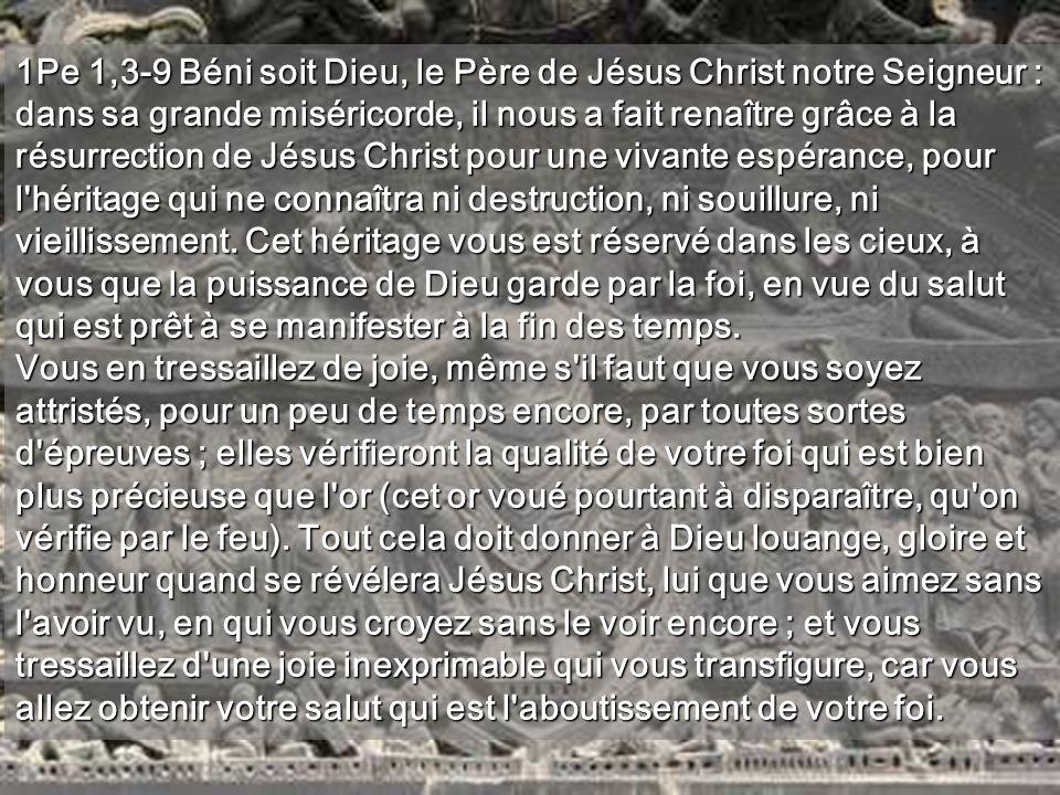 1Pe 1,3-9 Béni soit Dieu, le Père de Jésus Christ notre Seigneur : dans sa grande miséricorde, il nous a fait renaître grâce à la résurrection de Jésus Christ pour une vivante espérance, pour l héritage qui ne connaîtra ni destruction, ni souillure, ni vieillissement. Cet héritage vous est réservé dans les cieux, à vous que la puissance de Dieu garde par la foi, en vue du salut qui est prêt à se manifester à la fin des temps.