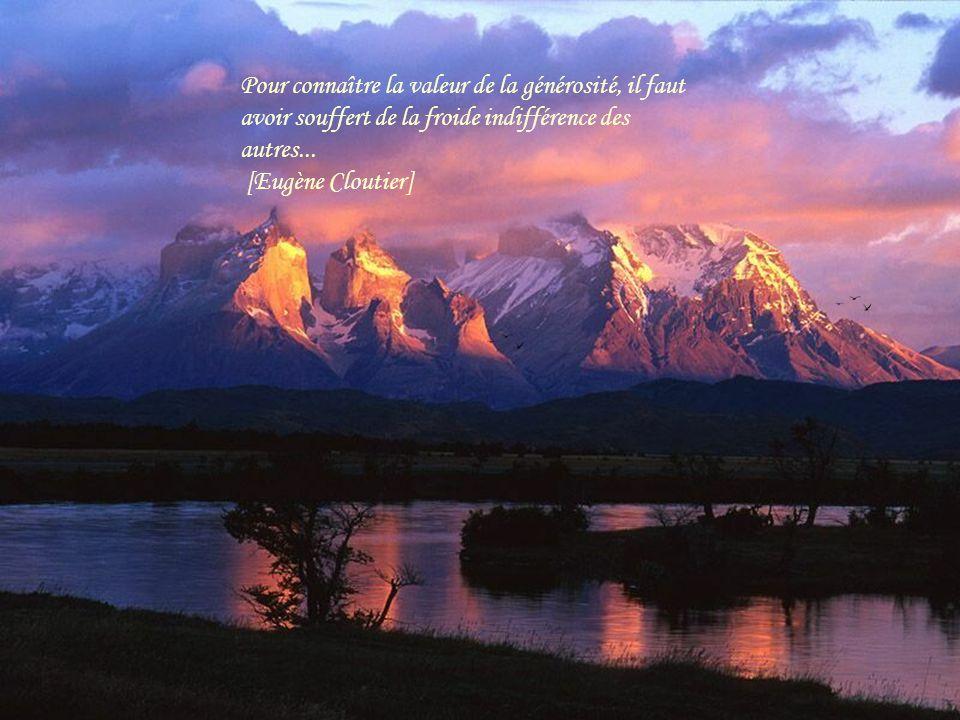 Pour connaître la valeur de la générosité, il faut avoir souffert de la froide indifférence des autres...
