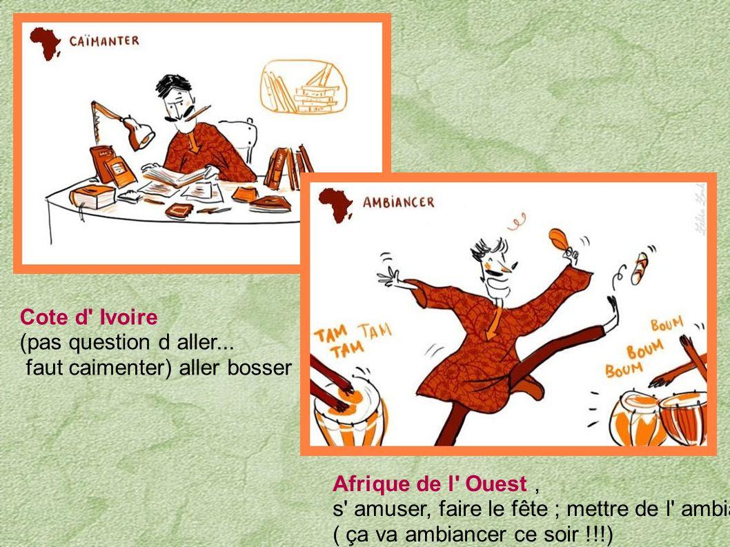 Cote d Ivoire (pas question d aller... faut caimenter) aller bosser. Afrique de l Ouest , s amuser, faire le fête ; mettre de l ambiance.
