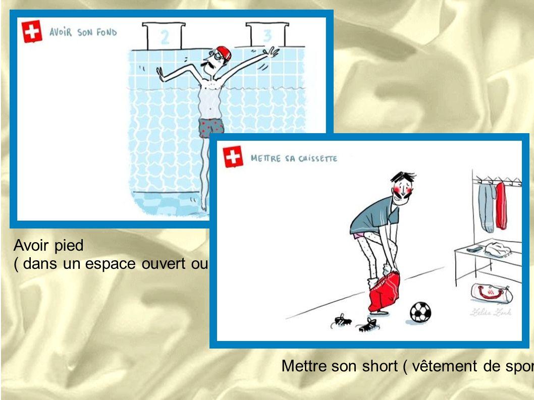 Avoir pied ( dans un espace ouvert ou fermé) Mettre son short ( vêtement de sport)