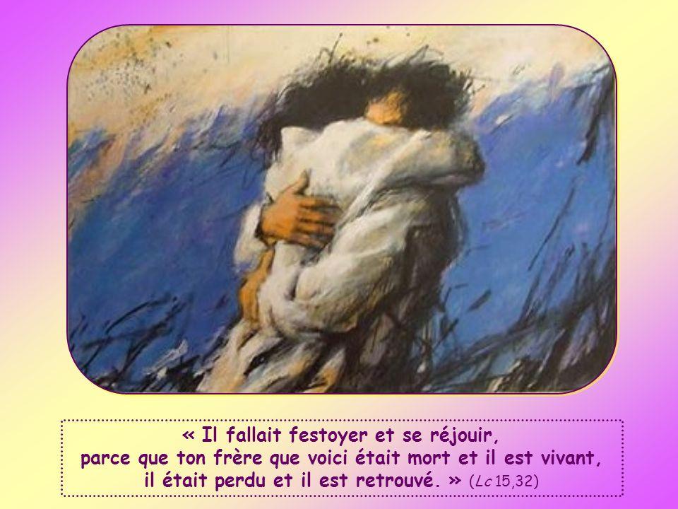 « Il fallait festoyer et se réjouir, parce que ton frère que voici était mort et il est vivant, il était perdu et il est retrouvé. » (Lc 15,32)