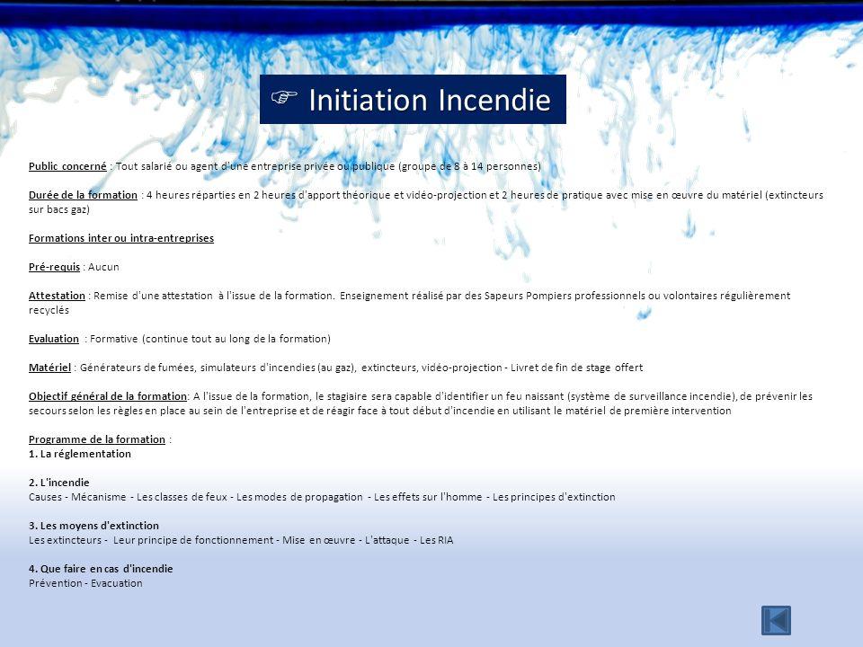 Initiation Incendie Public concerné : Tout salarié ou agent d une entreprise privée ou publique (groupe de 8 à 14 personnes)