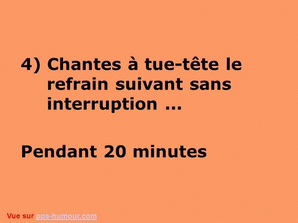 4) Chantes à tue-tête le refrain suivant sans interruption ...