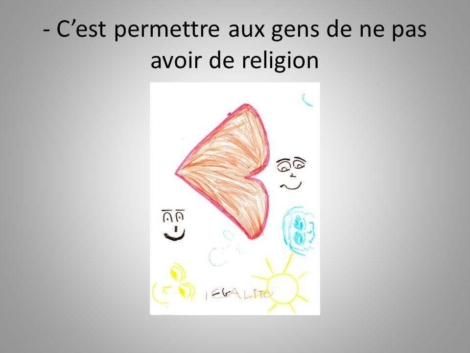 - C'est permettre aux gens de ne pas avoir de religion