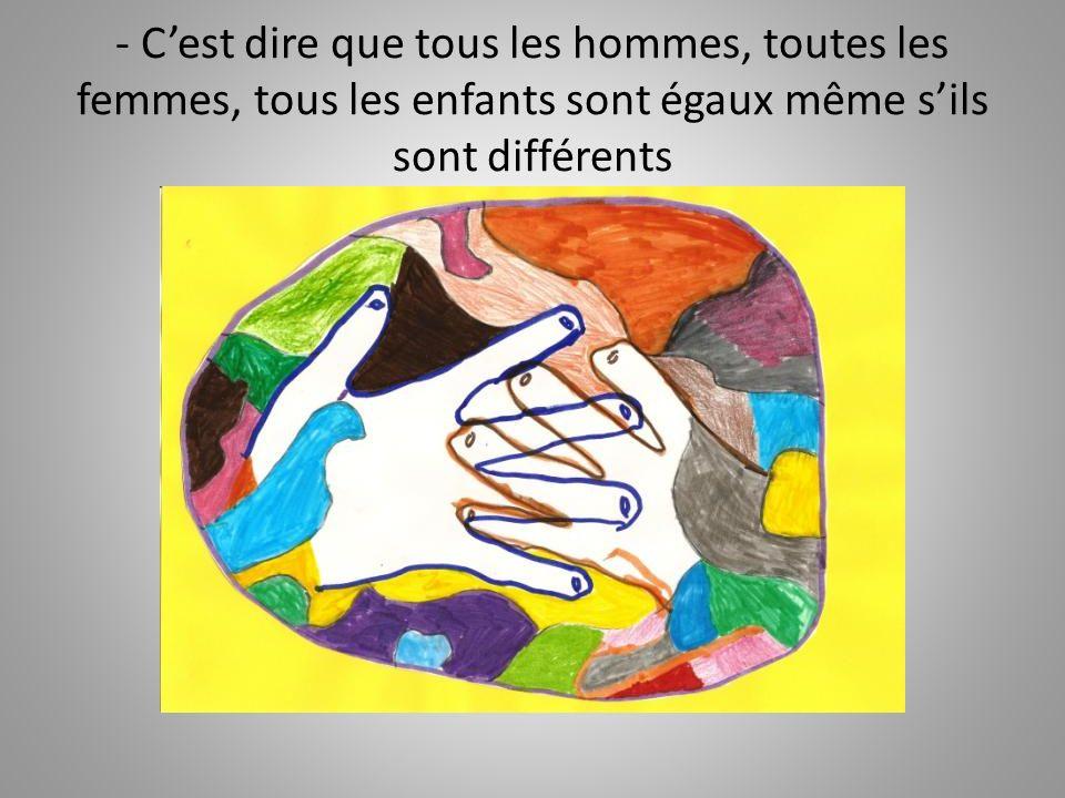 - C'est dire que tous les hommes, toutes les femmes, tous les enfants sont égaux même s'ils sont différents