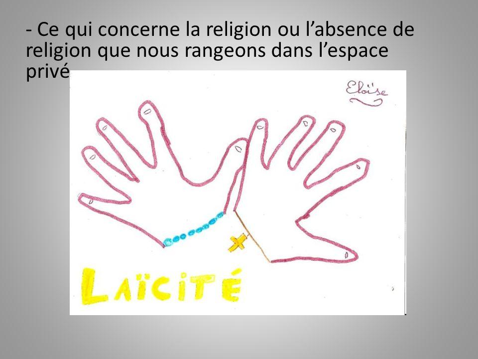 - Ce qui concerne la religion ou l'absence de religion que nous rangeons dans l'espace privé