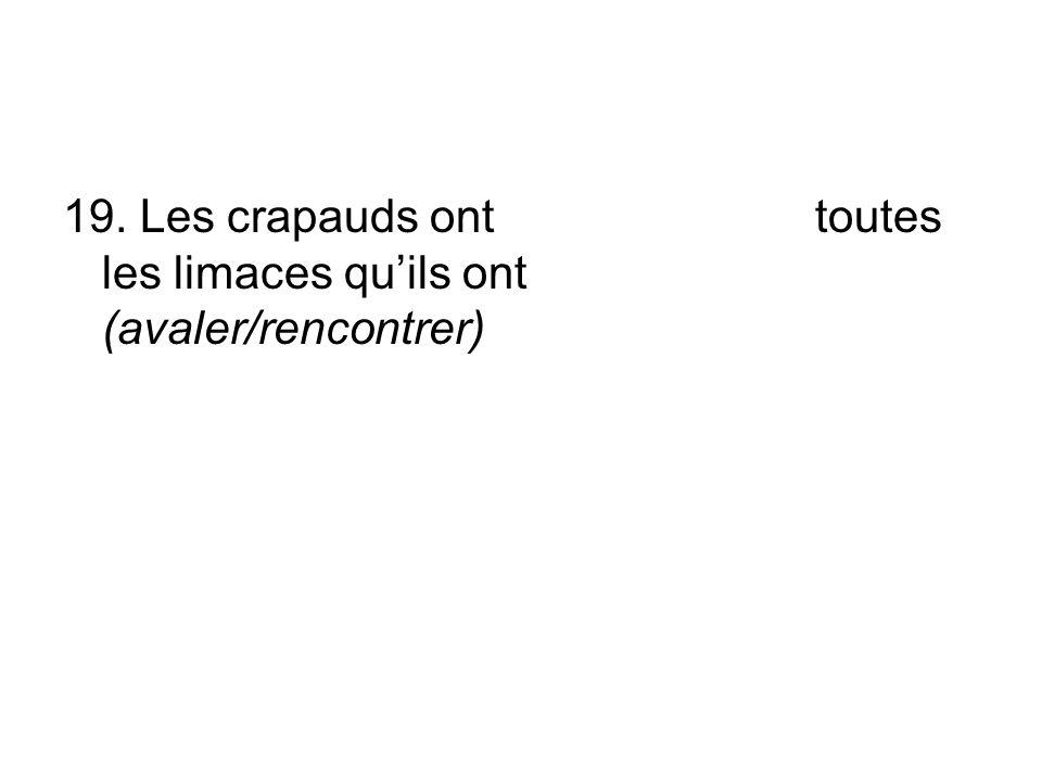 19. Les crapauds ont toutes les limaces qu'ils ont (avaler/rencontrer)