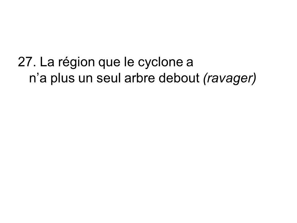 27. La région que le cyclone a n'a plus un seul arbre debout (ravager)