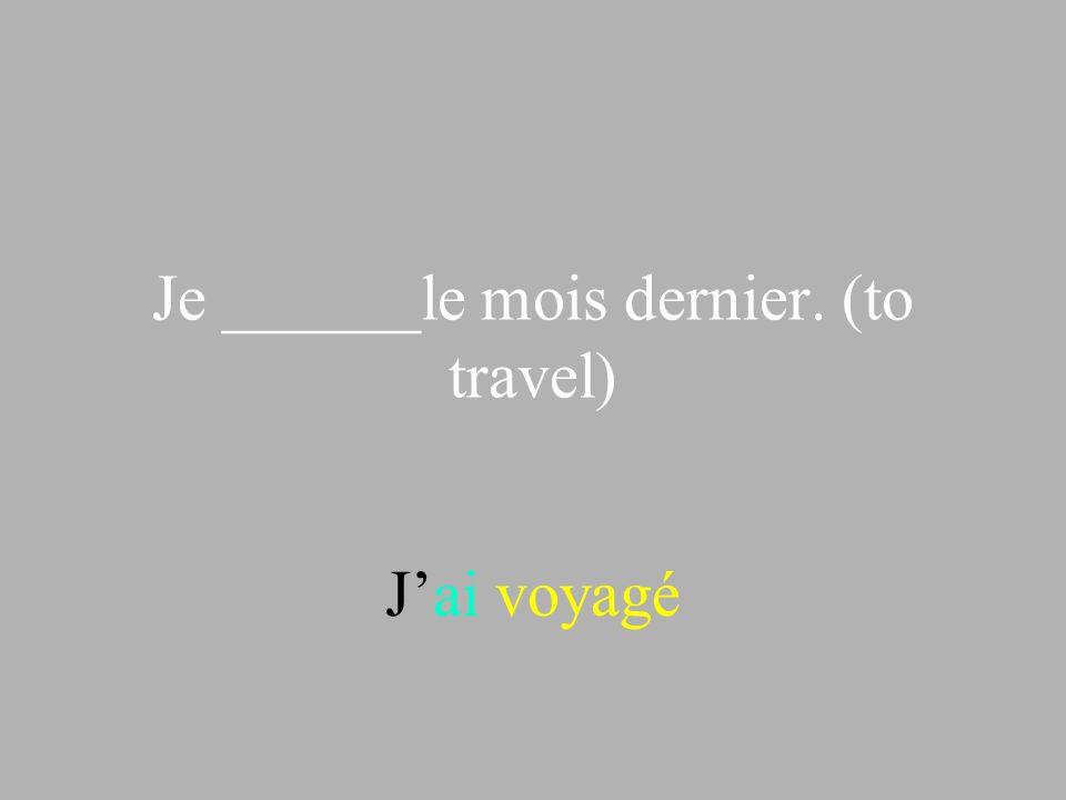 Je ______le mois dernier. (to travel)
