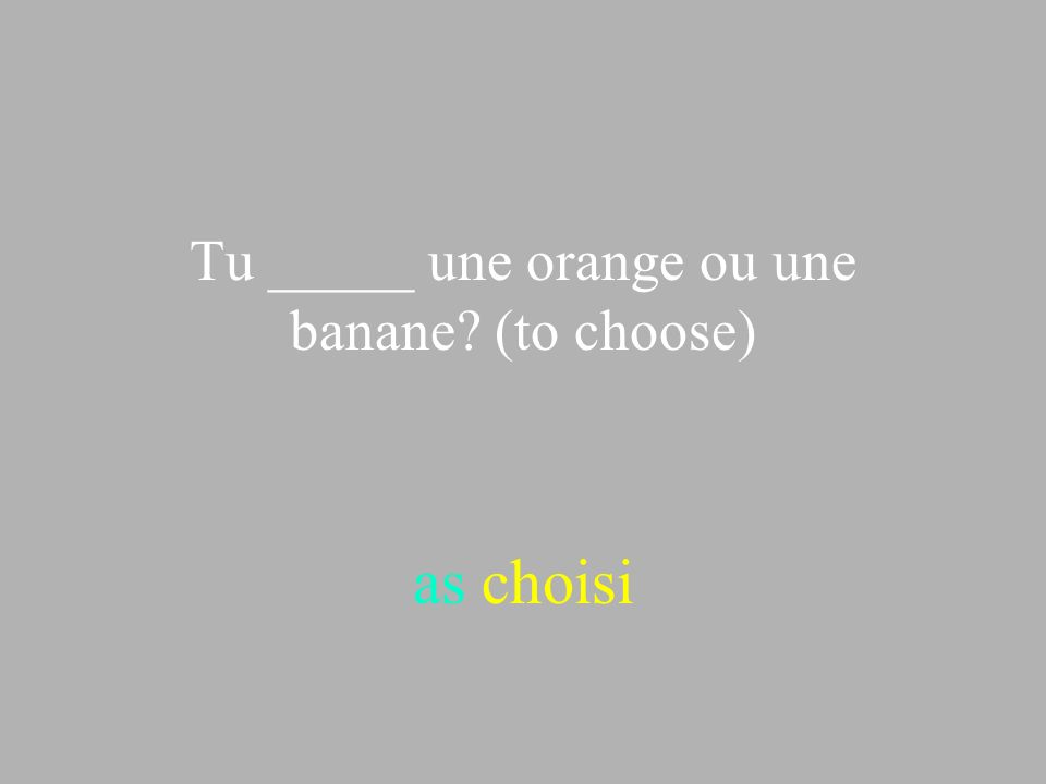 Tu _____ une orange ou une banane (to choose)