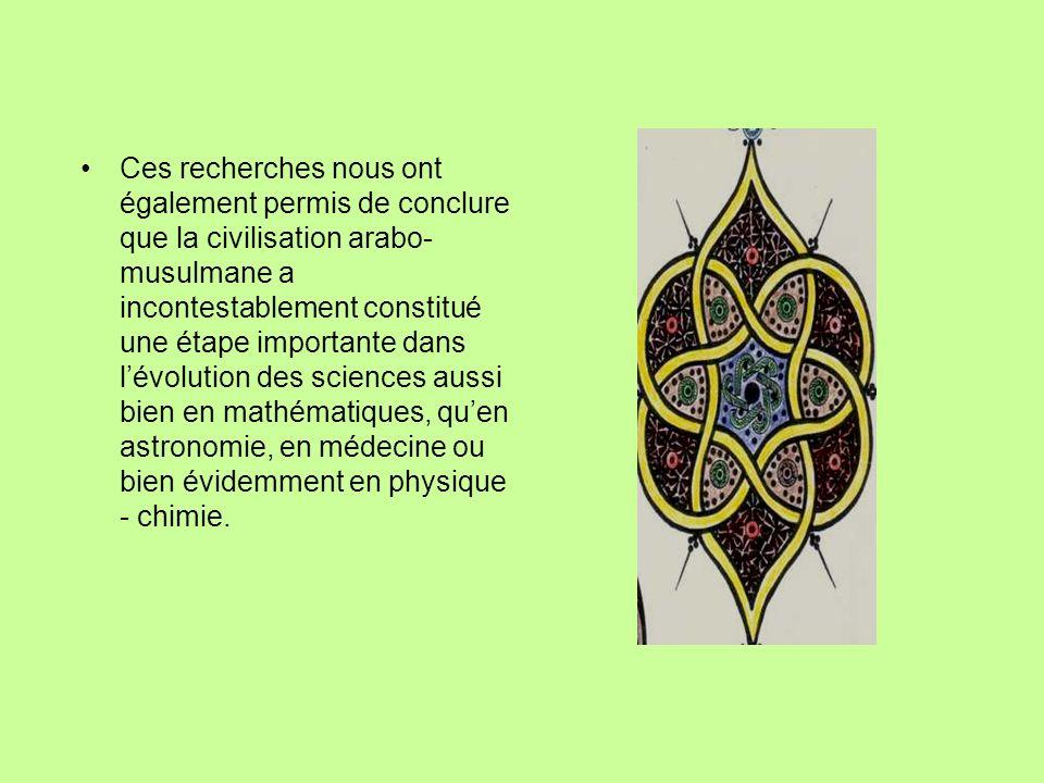 Ces recherches nous ont également permis de conclure que la civilisation arabo-musulmane a incontestablement constitué une étape importante dans l'évolution des sciences aussi bien en mathématiques, qu'en astronomie, en médecine ou bien évidemment en physique - chimie.