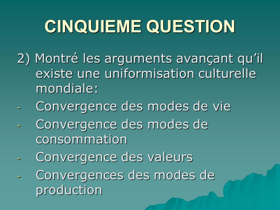 CINQUIEME QUESTION 2) Montré les arguments avançant qu'il existe une uniformisation culturelle mondiale:
