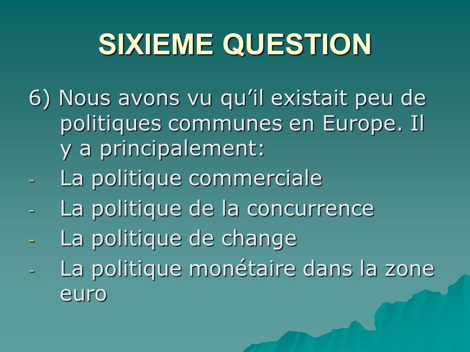 SIXIEME QUESTION 6) Nous avons vu qu'il existait peu de politiques communes en Europe. Il y a principalement: