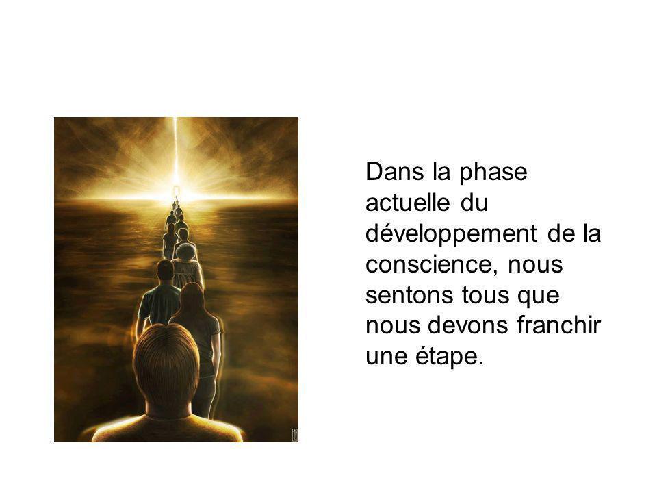 Dans la phase actuelle du développement de la conscience, nous sentons tous que nous devons franchir une étape.