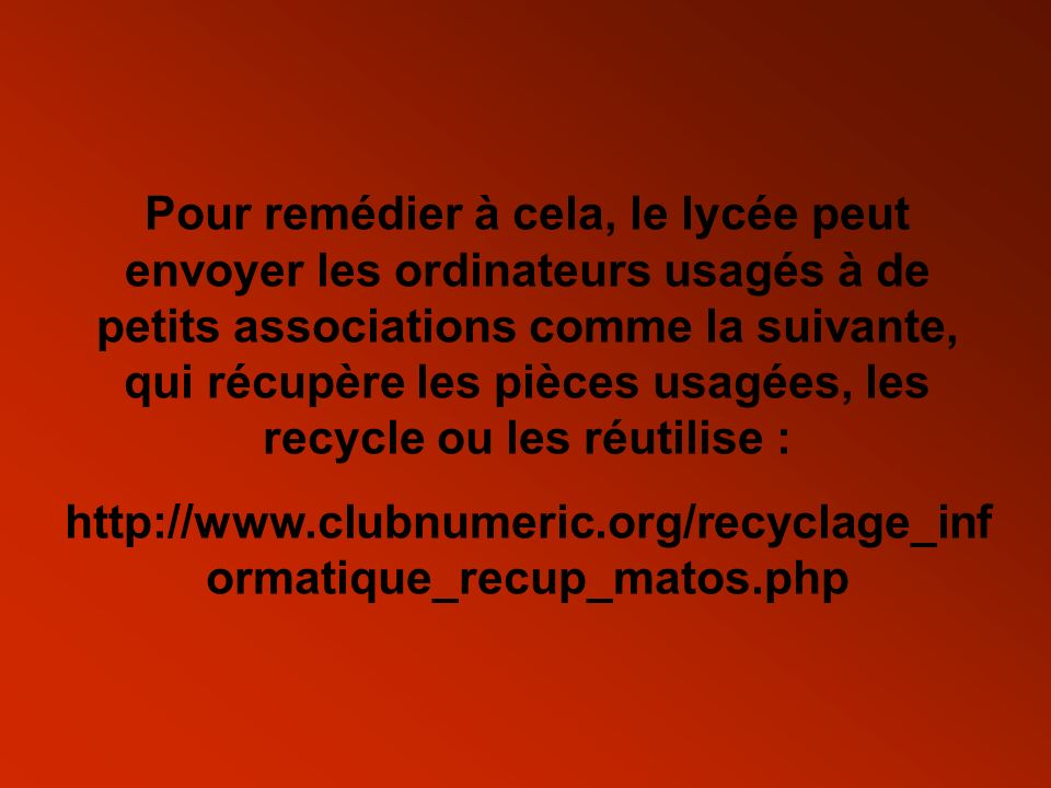 Pour remédier à cela, le lycée peut envoyer les ordinateurs usagés à de petits associations comme la suivante, qui récupère les pièces usagées, les recycle ou les réutilise :