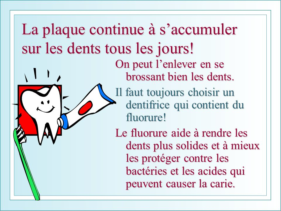 La plaque continue à s'accumuler sur les dents tous les jours!