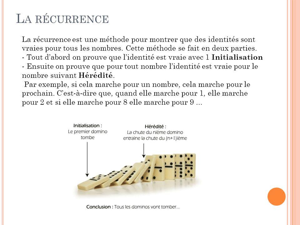 La récurrence La récurrence est une méthode pour montrer que des identités sont vraies pour tous les nombres. Cette méthode se fait en deux parties.