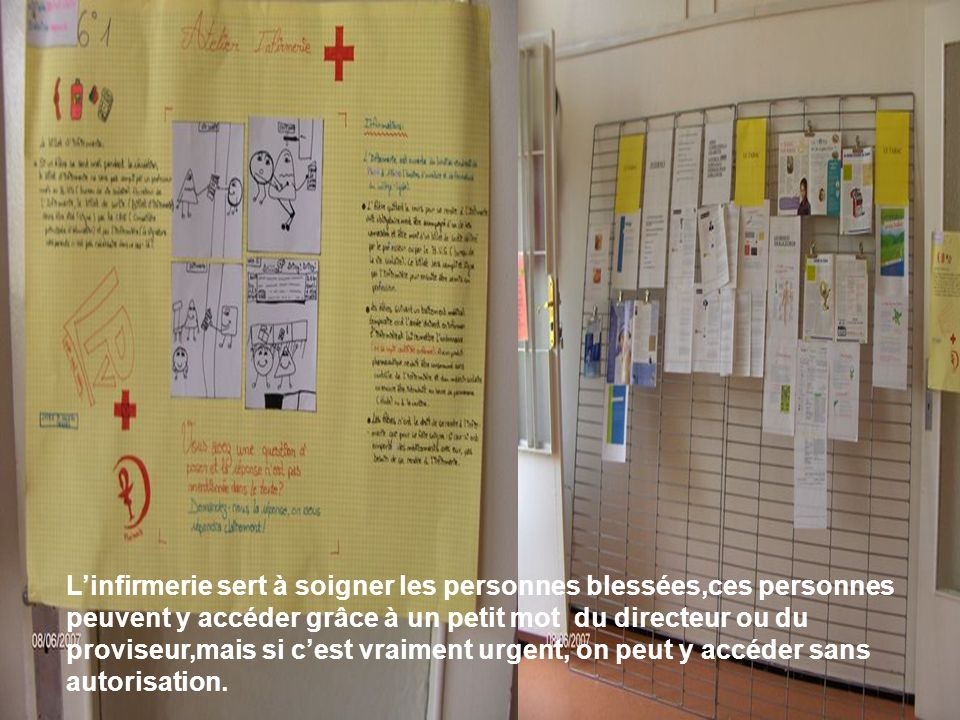 L'infirmerie sert à soigner les personnes blessées,ces personnes peuvent y accéder grâce à un petit mot du directeur ou du proviseur,mais si c'est vraiment urgent, on peut y accéder sans autorisation.