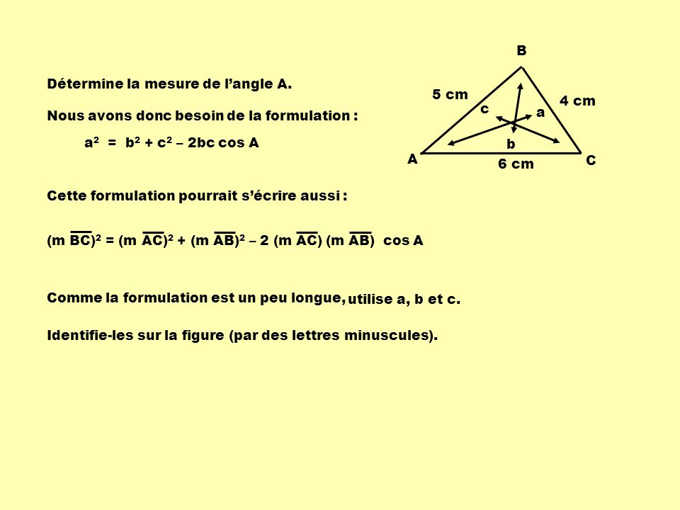 5 cm 6 cm. 4 cm. A. B. C. Détermine la mesure de l'angle A. b. a. c. Nous avons donc besoin de la formulation :