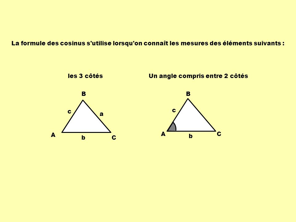 La formule des cosinus s utilise lorsqu on connaît les mesures des éléments suivants :