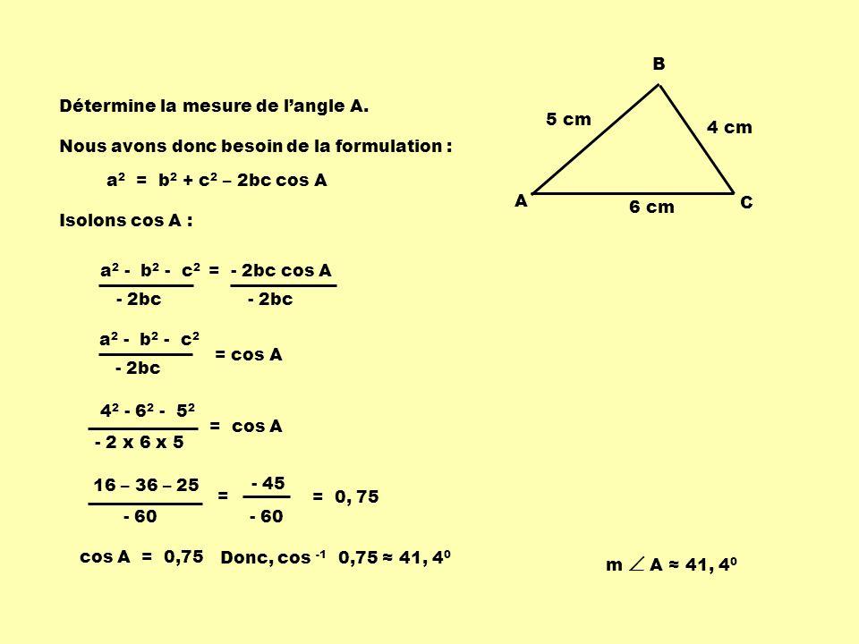 5 cm 6 cm. 4 cm. A. B. C. Détermine la mesure de l'angle A. Nous avons donc besoin de la formulation :