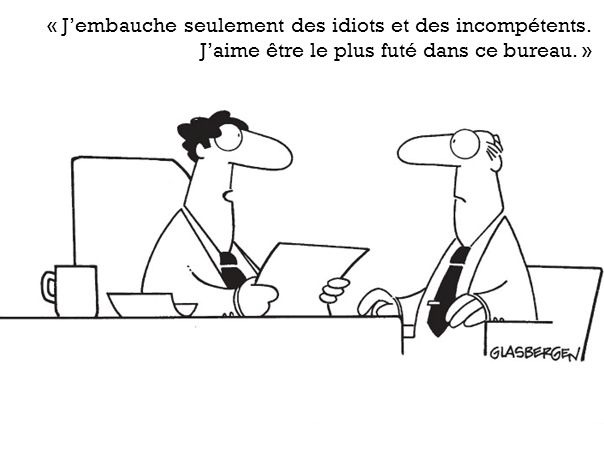 « J'embauche seulement des idiots et des incompétents