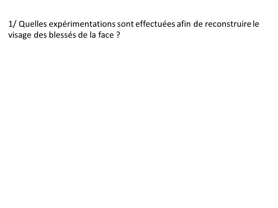 1/ Quelles expérimentations sont effectuées afin de reconstruire le visage des blessés de la face