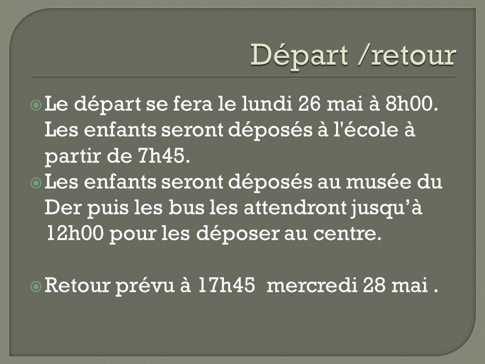 Départ /retour Le départ se fera le lundi 26 mai à 8h00. Les enfants seront déposés à l école à partir de 7h45.