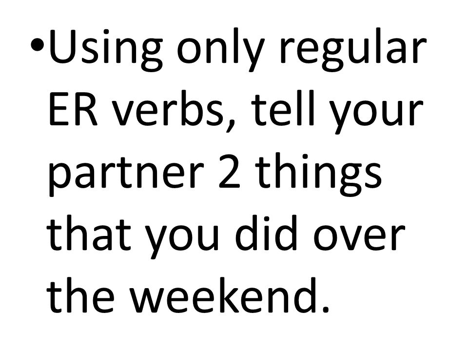 Using only regular ER verbs, tell your partner 2 things that you did over the weekend.
