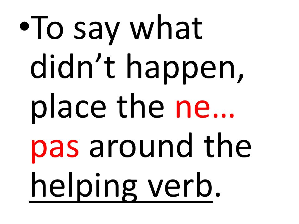 To say what didn't happen, place the ne… pas around the helping verb.