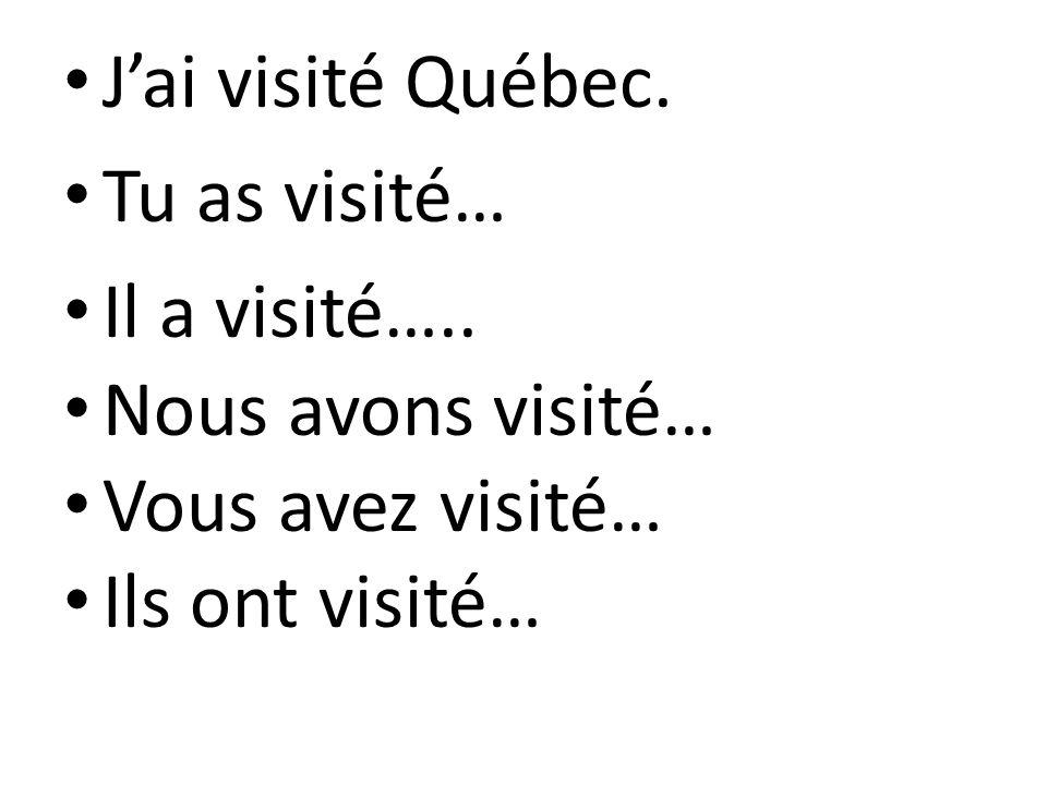 J'ai visité Québec. Tu as visité… Il a visité…..