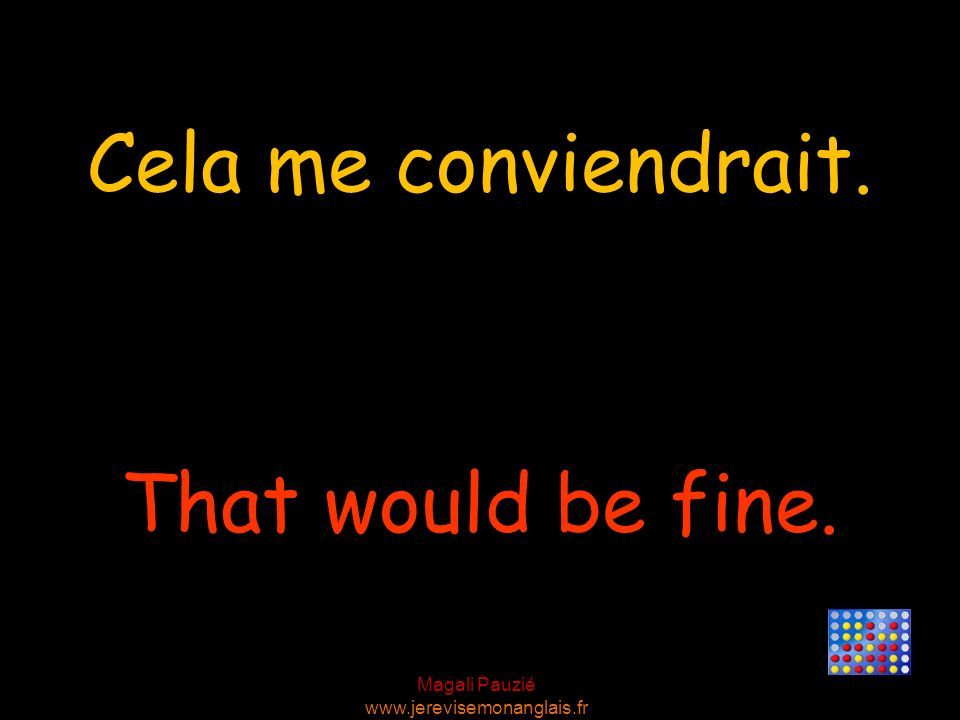 Cela me conviendrait. That would be fine.