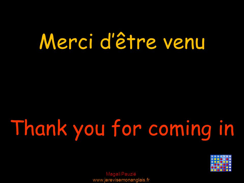 Merci d'être venu Thank you for coming in