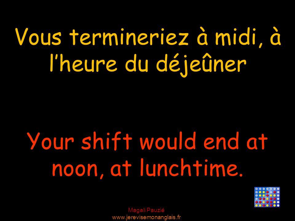 Vous termineriez à midi, à l'heure du déjeûner