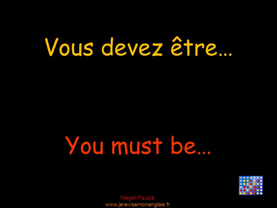 Vous devez être… You must be…