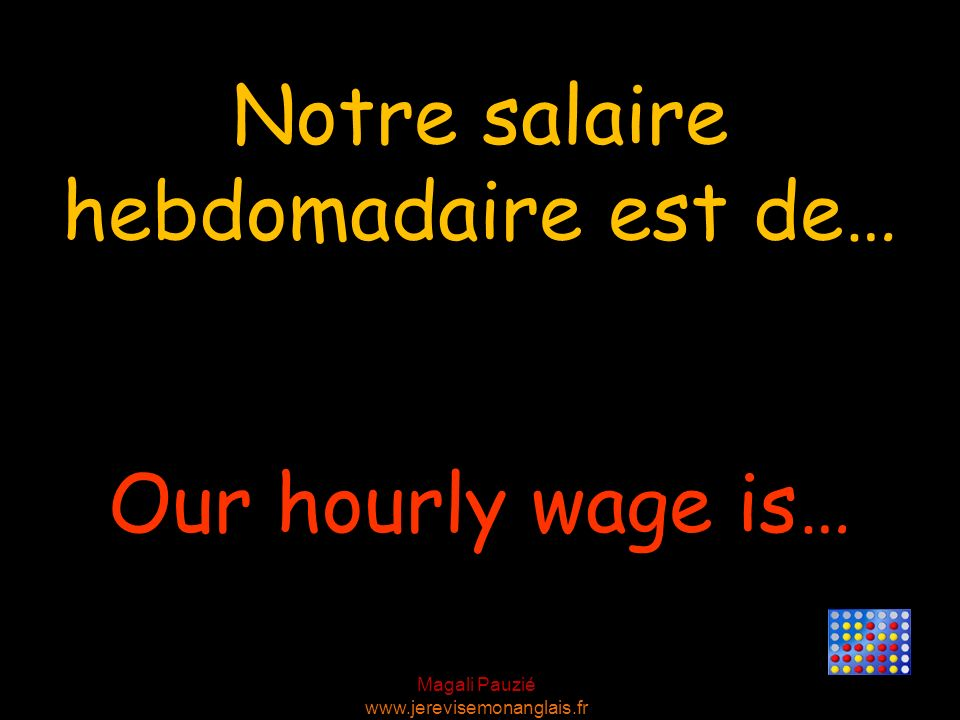 Notre salaire hebdomadaire est de…