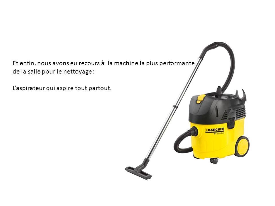 Et enfin, nous avons eu recours à la machine la plus performante de la salle pour le nettoyage :