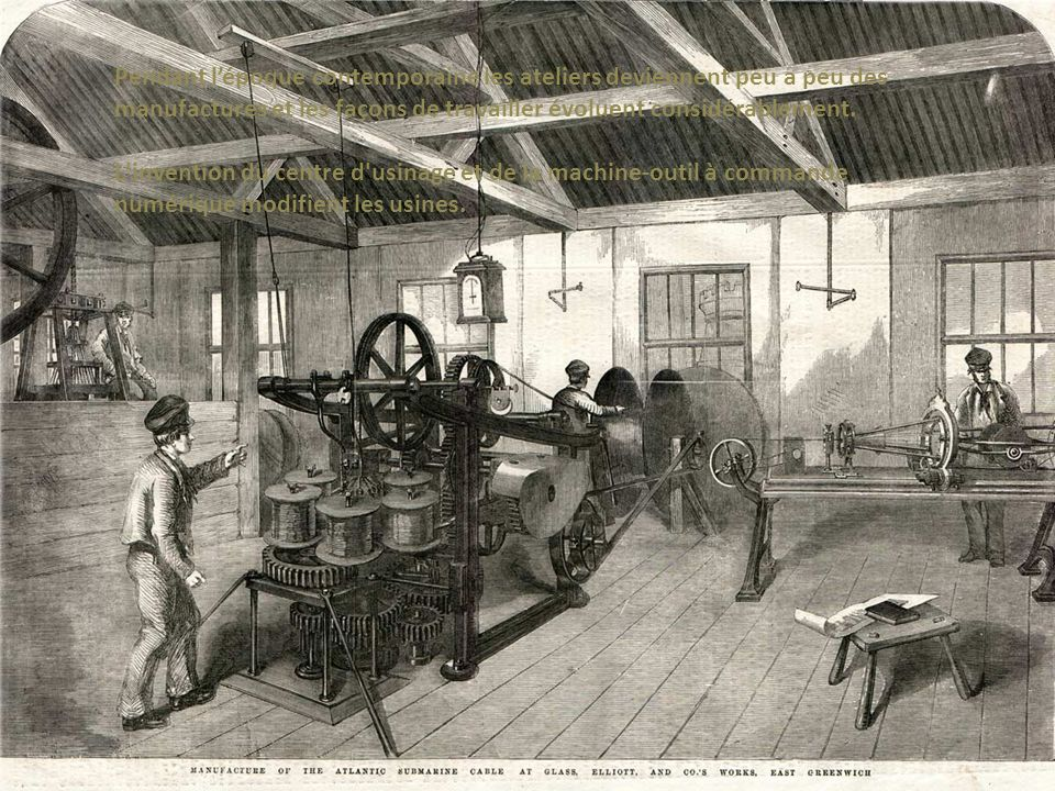 Pendant l'époque contemporaine les ateliers deviennent peu a peu des manufactures et les façons de travailler évoluent considérablement.