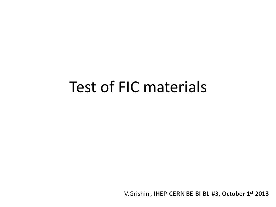 Test of FIC materials V.Grishin , IHEP-CERN BE-BI-BL #3, October 1st 2013