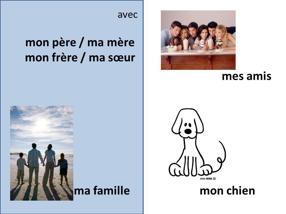 mon père / ma mère mon frère / ma sœur mes amis mon chien